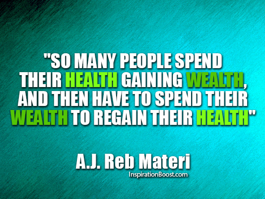 People Spend Their Health to Gain Wealth and then have to Spend Their Wealth to regain Their Health.